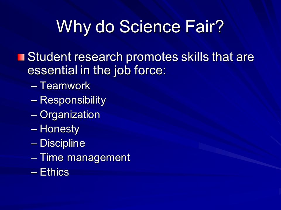 Why do Science Fair? Student research promotes skills that are essential in the job force: –Teamwork –Responsibility –Organization –Honesty –Disciplin