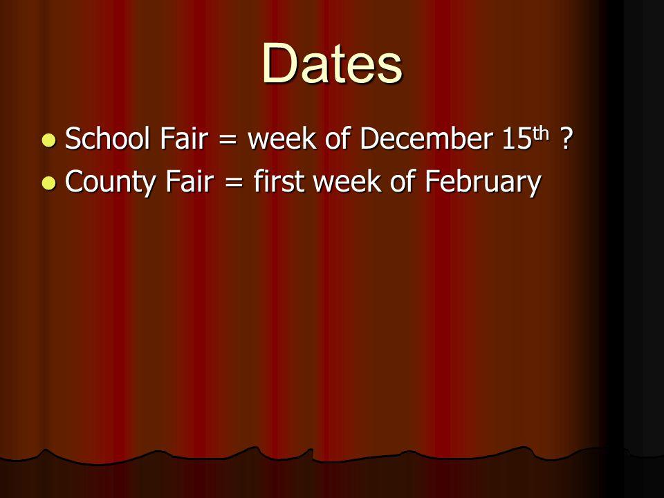 Dates School Fair = week of December 15 th ? School Fair = week of December 15 th ? County Fair = first week of February County Fair = first week of F