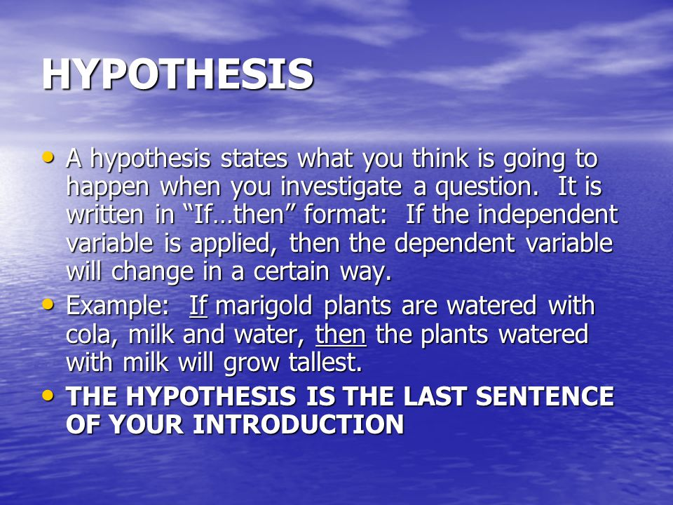 """HYPOTHESIS A hypothesis states what you think is going to happen when you investigate a question. It is written in """"If…then"""" format: If the independen"""