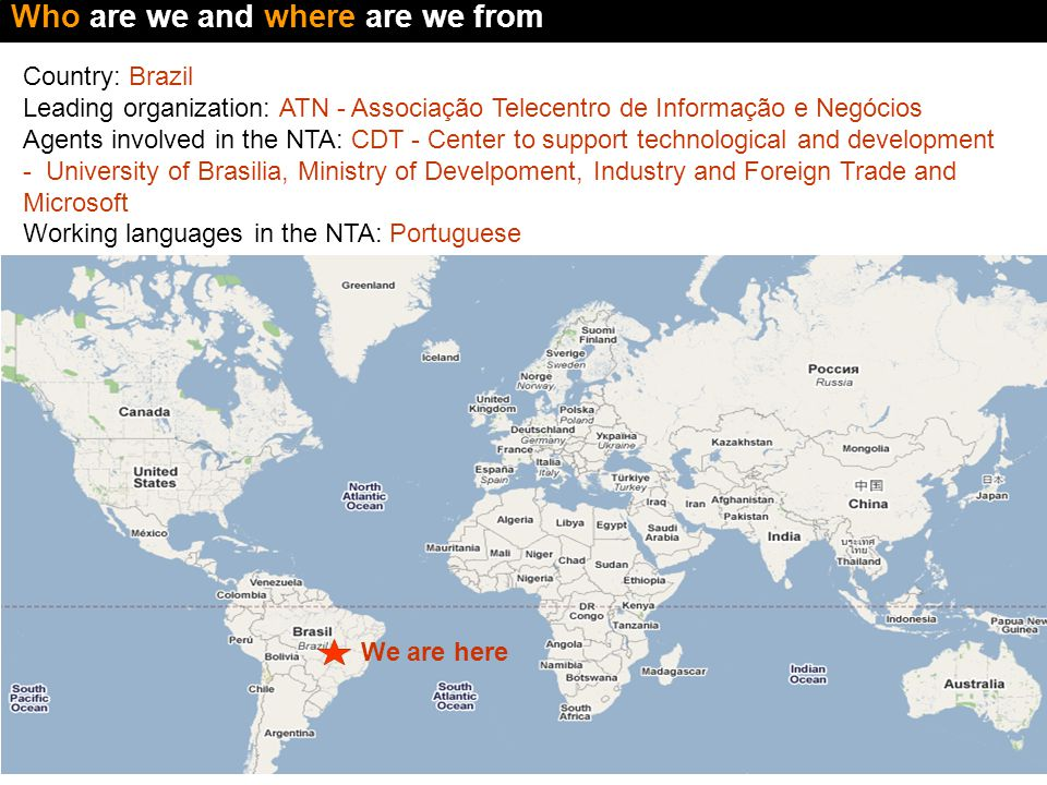We are here Who are we and where are we from Country: Brazil Leading organization: ATN - Associação Telecentro de Informação e Negócios Agents involved in the NTA: CDT - Center to support technological and development - University of Brasilia, Ministry of Develpoment, Industry and Foreign Trade and Microsoft Working languages in the NTA: Portuguese Guidelines1: This slide should show where each NTA is located, which agents are involved and which are its working languages 1) Substitute the phrase Lorem Ipsum with the adequate information about each organization.