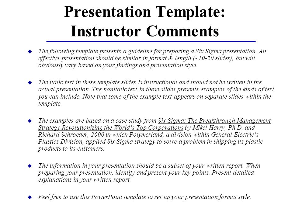Presentation Template: Instructor Comments u The following template presents a guideline for preparing a Six Sigma presentation.