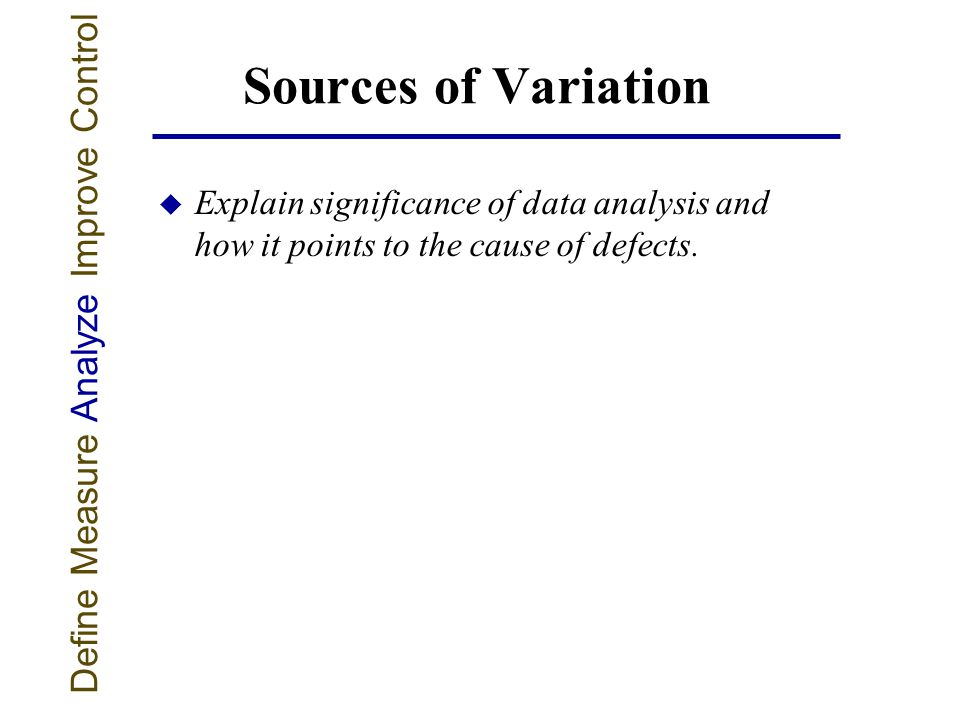 Sources of Variation u Explain significance of data analysis and how it points to the cause of defects.