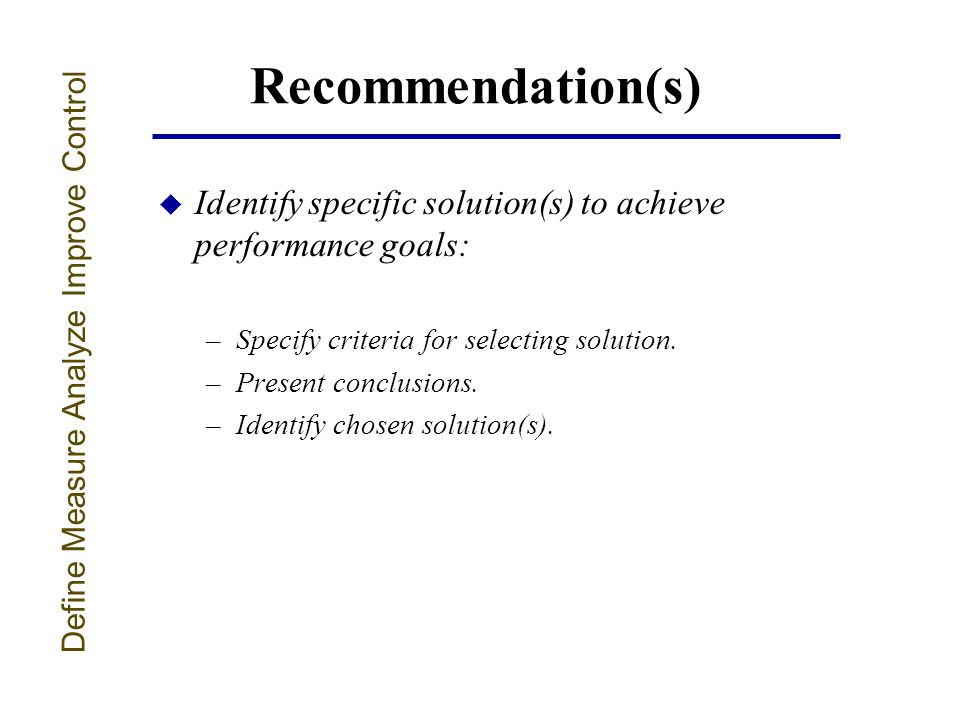 Recommendation(s) u Identify specific solution(s) to achieve performance goals: –Specify criteria for selecting solution.