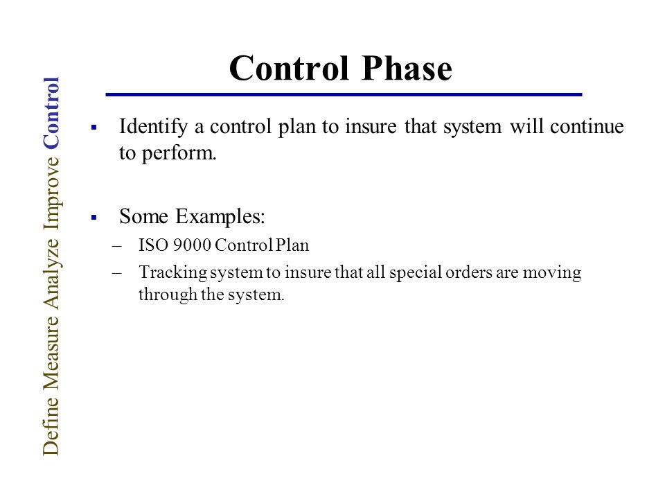 Control Phase  Identify a control plan to insure that system will continue to perform.