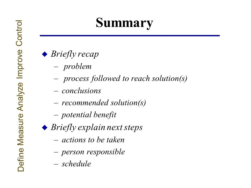 Summary u Briefly recap – problem – process followed to reach solution(s) –conclusions –recommended solution(s) –potential benefit u Briefly explain next steps –actions to be taken –person responsible –schedule Define Measure Analyze Improve Control