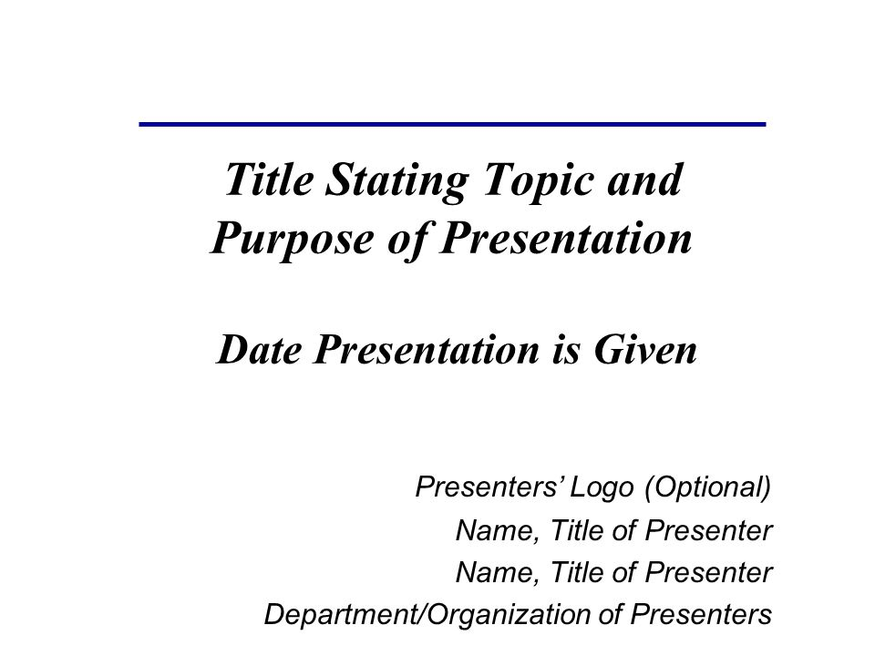 Title Stating Topic and Purpose of Presentation Date Presentation is Given Presenters' Logo (Optional) Name, Title of Presenter Department/Organization of Presenters