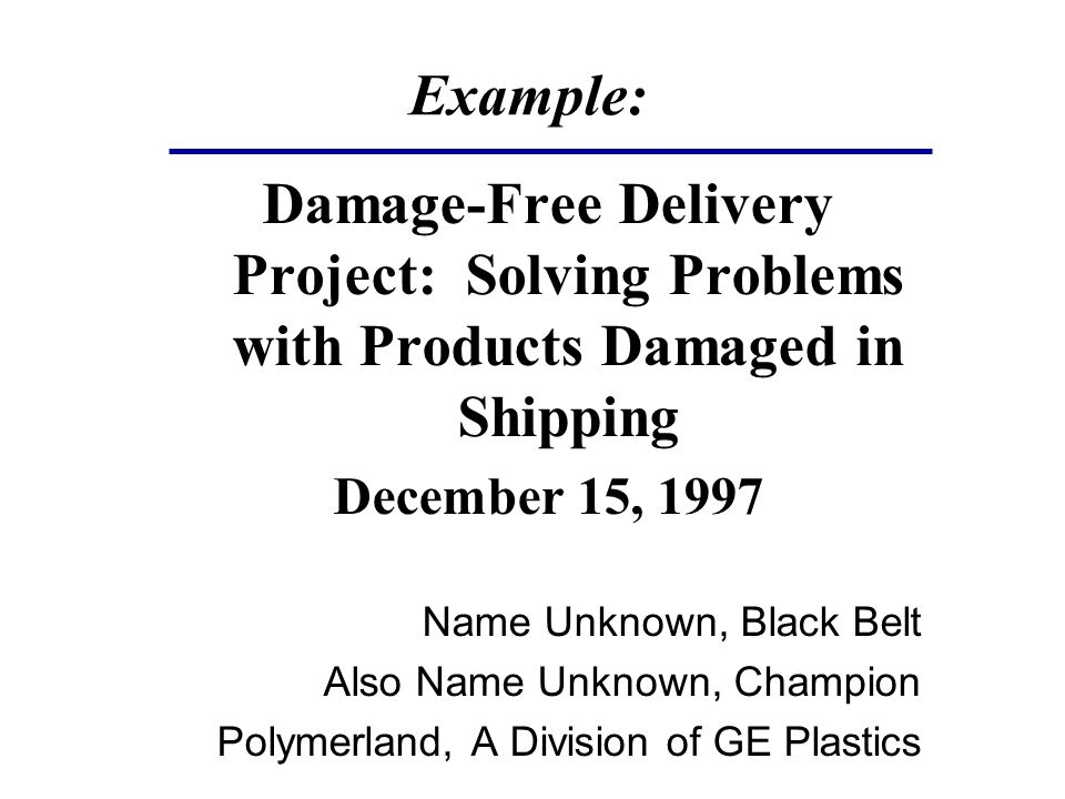 Example: Damage-Free Delivery Project: Solving Problems with Products Damaged in Shipping December 15, 1997 Name Unknown, Black Belt Also Name Unknown, Champion Polymerland, A Division of GE Plastics