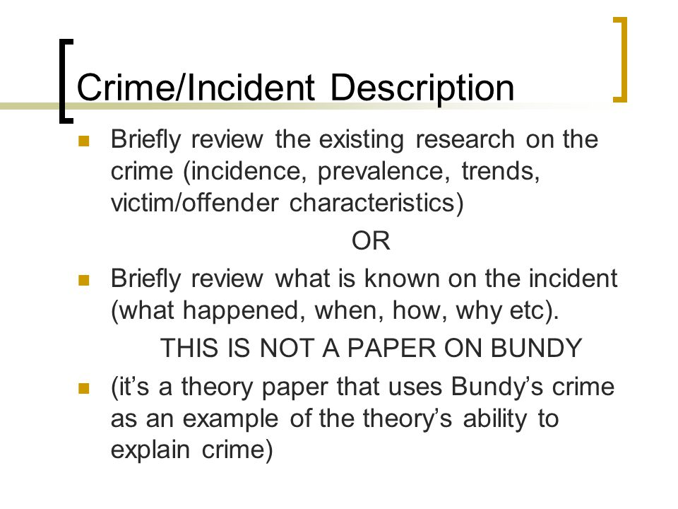 Crime/Incident Description Briefly review the existing research on the crime (incidence, prevalence, trends, victim/offender characteristics) OR Briefly review what is known on the incident (what happened, when, how, why etc).