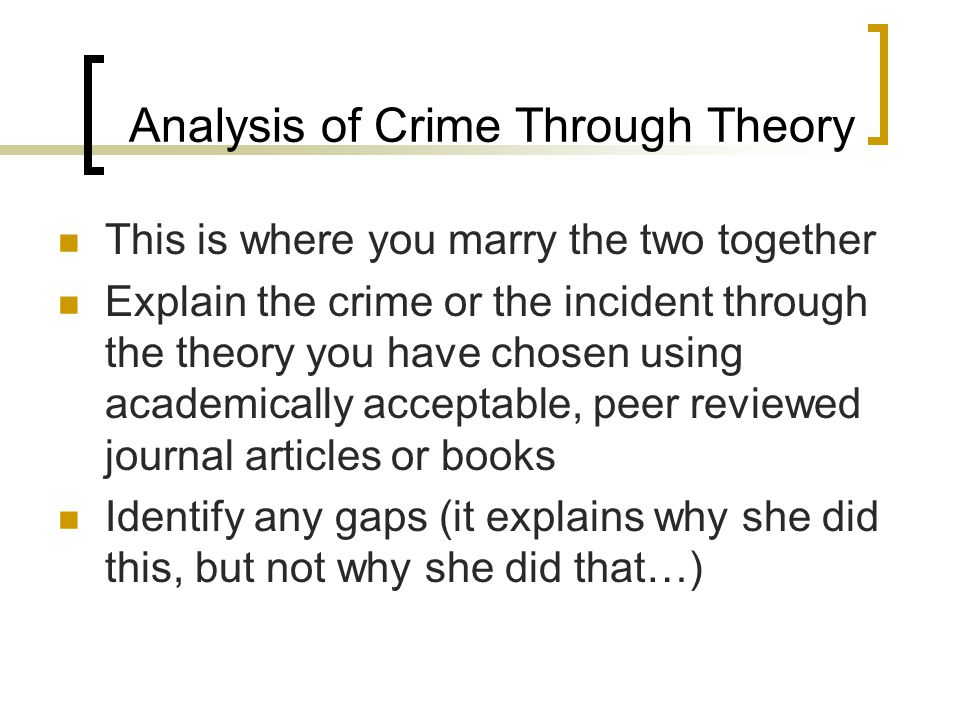 Analysis of Crime Through Theory This is where you marry the two together Explain the crime or the incident through the theory you have chosen using academically acceptable, peer reviewed journal articles or books Identify any gaps (it explains why she did this, but not why she did that…)