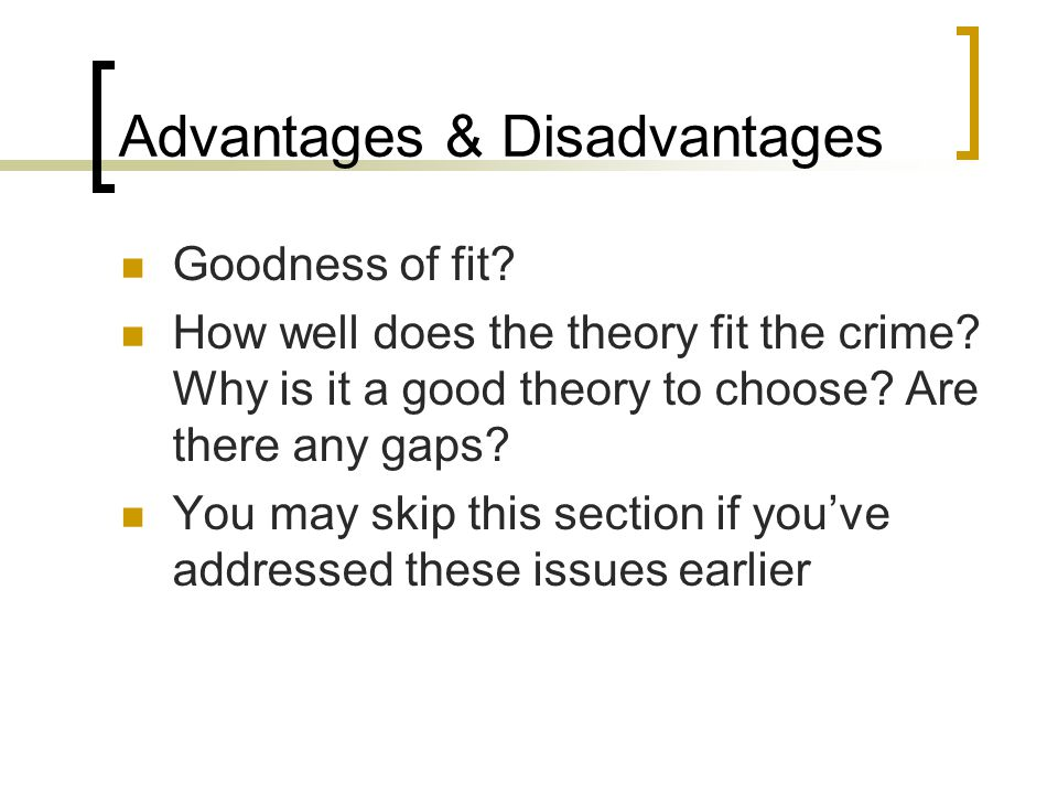 Advantages & Disadvantages Goodness of fit. How well does the theory fit the crime.