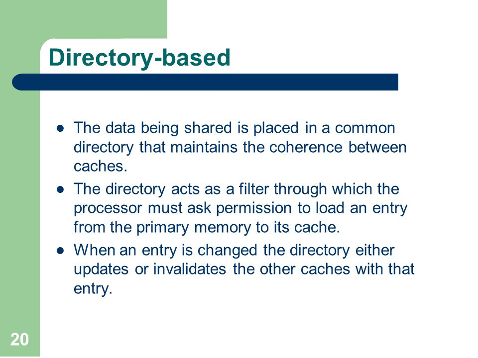 20 Directory-based The data being shared is placed in a common directory that maintains the coherence between caches.