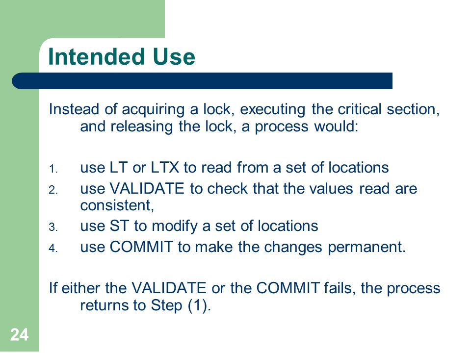 24 Intended Use Instead of acquiring a lock, executing the critical section, and releasing the lock, a process would: 1.