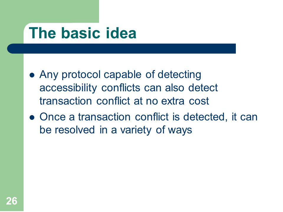 26 The basic idea Any protocol capable of detecting accessibility conflicts can also detect transaction conflict at no extra cost Once a transaction conflict is detected, it can be resolved in a variety of ways