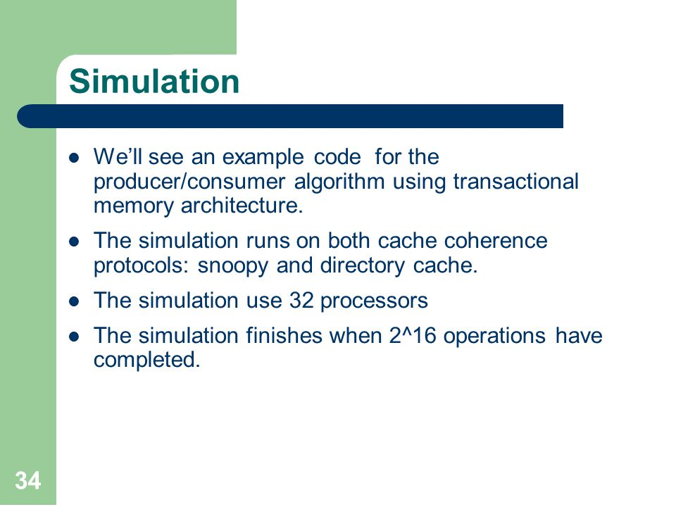 34 Simulation We'll see an example code for the producer/consumer algorithm using transactional memory architecture.