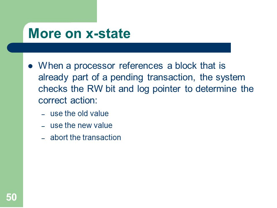 50 More on x-state When a processor references a block that is already part of a pending transaction, the system checks the RW bit and log pointer to determine the correct action: – use the old value – use the new value – abort the transaction