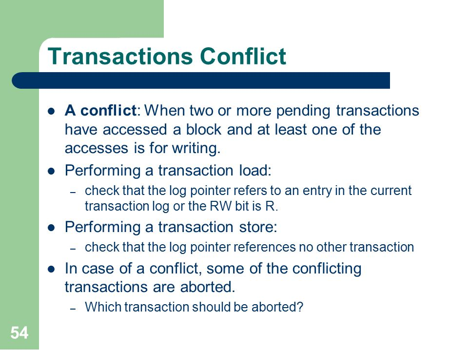 54 Transactions Conflict A conflict: When two or more pending transactions have accessed a block and at least one of the accesses is for writing.