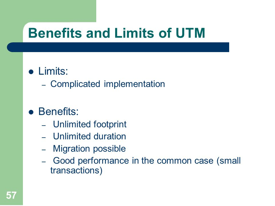 57 Benefits and Limits of UTM Limits: – Complicated implementation Benefits: – Unlimited footprint – Unlimited duration – Migration possible – Good performance in the common case (small transactions)