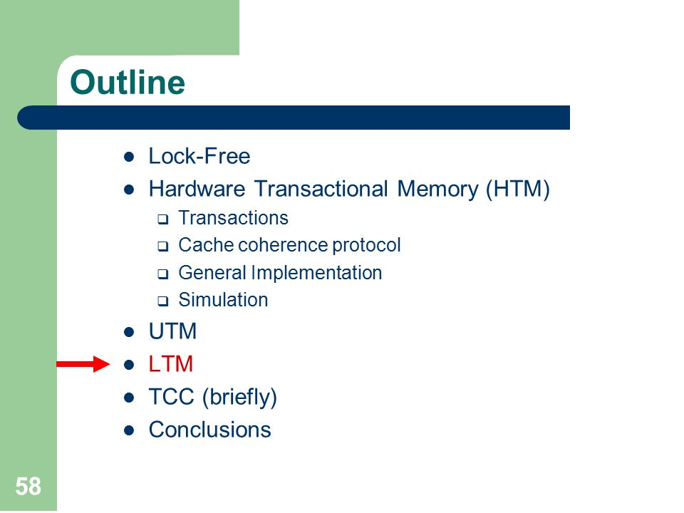 58 Outline Lock-Free Hardware Transactional Memory (HTM)  Transactions  Cache coherence protocol  General Implementation  Simulation UTM LTM TCC (briefly) Conclusions