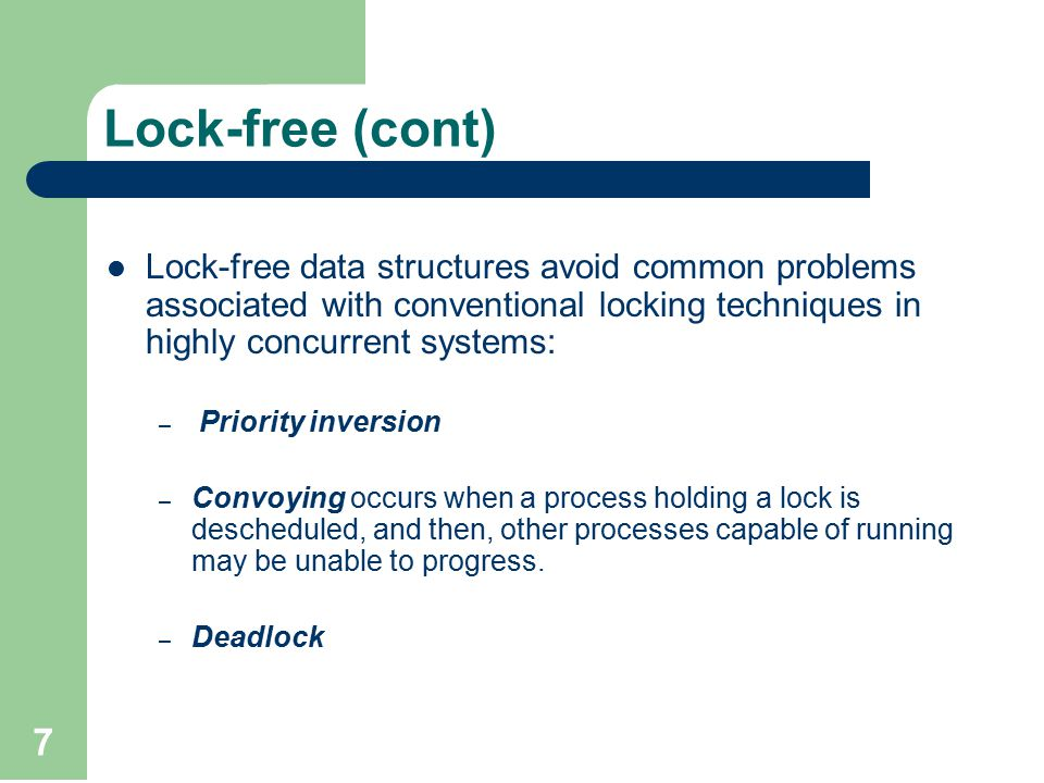 7 Lock-free data structures avoid common problems associated with conventional locking techniques in highly concurrent systems: – Priority inversion – Convoying occurs when a process holding a lock is descheduled, and then, other processes capable of running may be unable to progress.