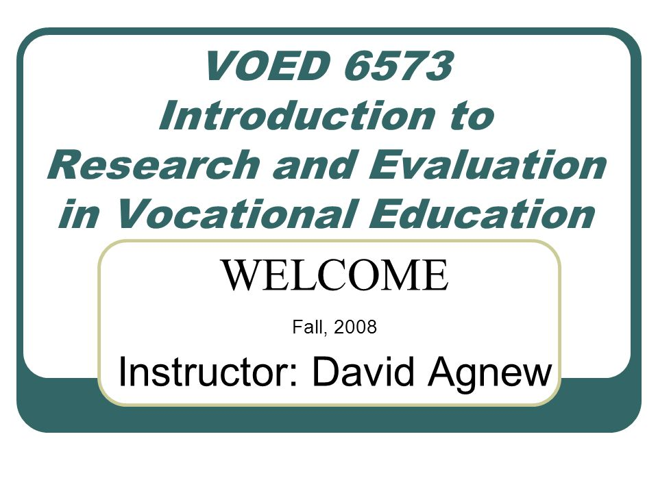 VOED 6573 Introduction to Research and Evaluation in Vocational Education WELCOME Fall, 2008 Instructor: David Agnew