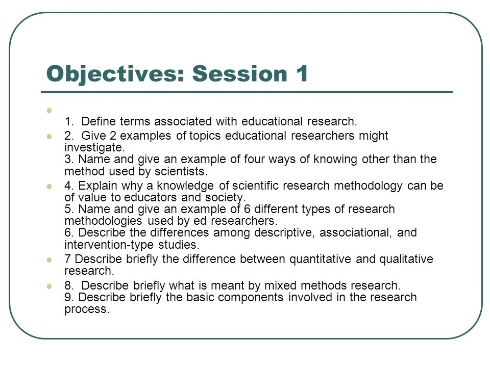 Objectives: Session 1 1. Define terms associated with educational research.