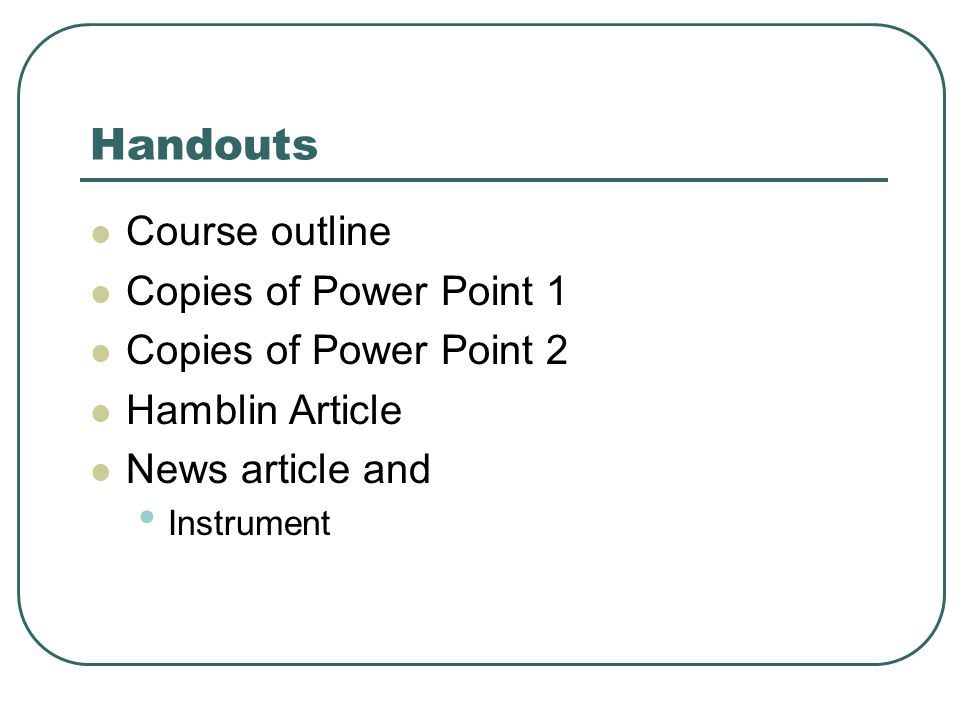 Handouts Course outline Copies of Power Point 1 Copies of Power Point 2 Hamblin Article News article and Instrument