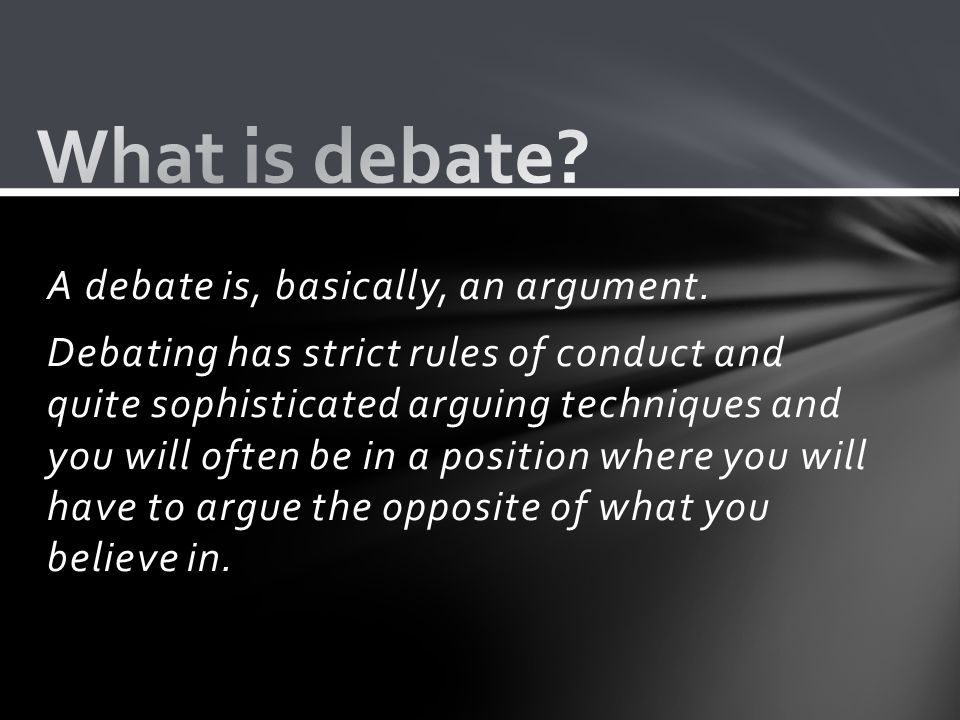 A debate is, basically, an argument.
