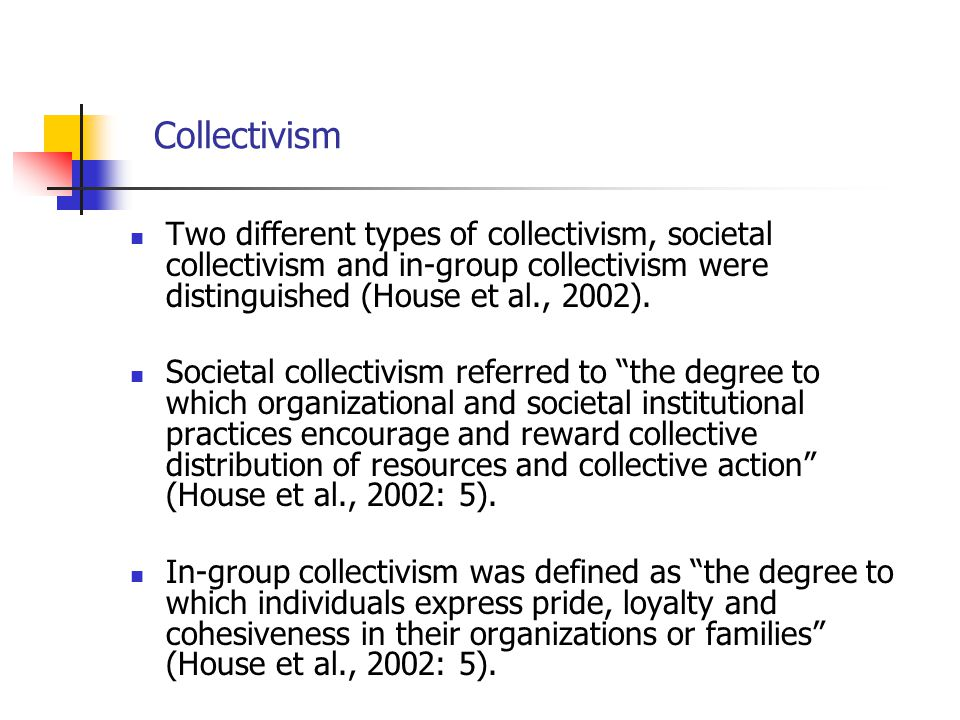 Collectivism Two different types of collectivism, societal collectivism and in-group collectivism were distinguished (House et al., 2002). Societal co