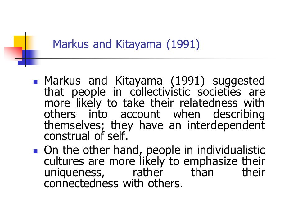 Markus and Kitayama (1991) Markus and Kitayama (1991) suggested that people in collectivistic societies are more likely to take their relatedness with