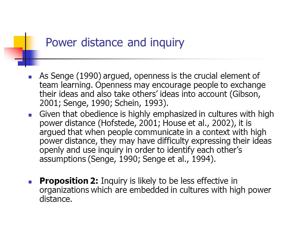 Power distance and inquiry As Senge (1990) argued, openness is the crucial element of team learning. Openness may encourage people to exchange their i