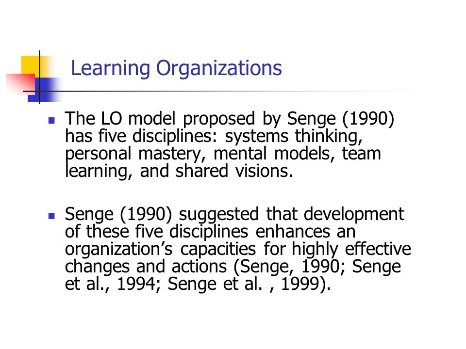 Learning Organizations The LO model proposed by Senge (1990) has five disciplines: systems thinking, personal mastery, mental models, team learning, a