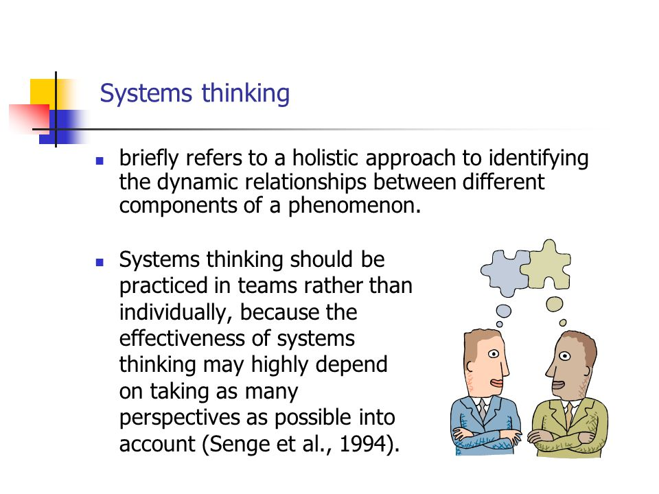 Systems thinking Systems thinking should be practiced in teams rather than individually, because the effectiveness of systems thinking may highly depe