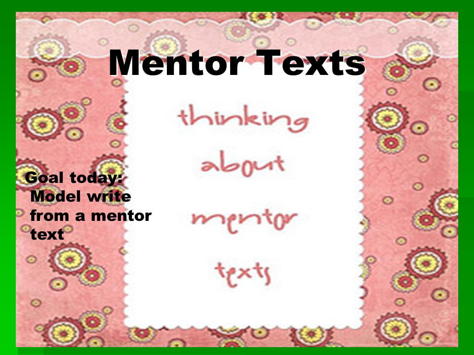 Mentor Texts Mentor Texts Goal today: Model write from a mentor text