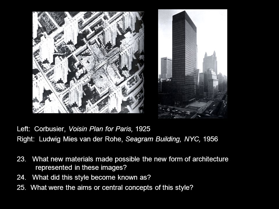 Left: Corbusier, Voisin Plan for Paris, 1925 Right: Ludwig Mies van der Rohe, Seagram Building, NYC, 1956 23.