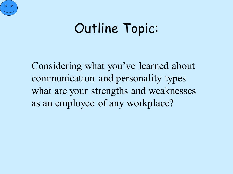 Outline Topic: Considering what you've learned about communication and personality types what are your strengths and weaknesses as an employee of any