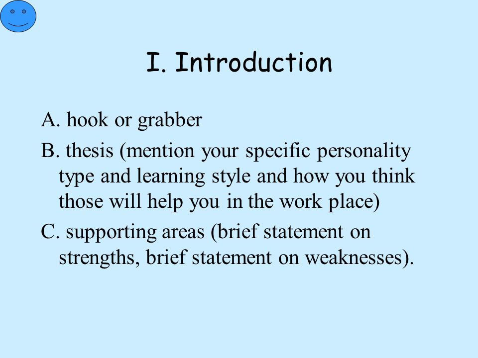 I. Introduction A. hook or grabber B. thesis (mention your specific personality type and learning style and how you think those will help you in the w