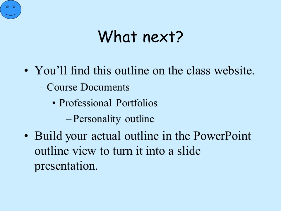 What next? You'll find this outline on the class website. –Course Documents Professional Portfolios –Personality outline Build your actual outline in