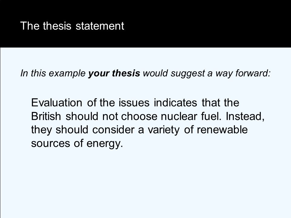 The thesis statement In this example your thesis would suggest a way forward: Evaluation of the issues indicates that the British should not choose nuclear fuel.