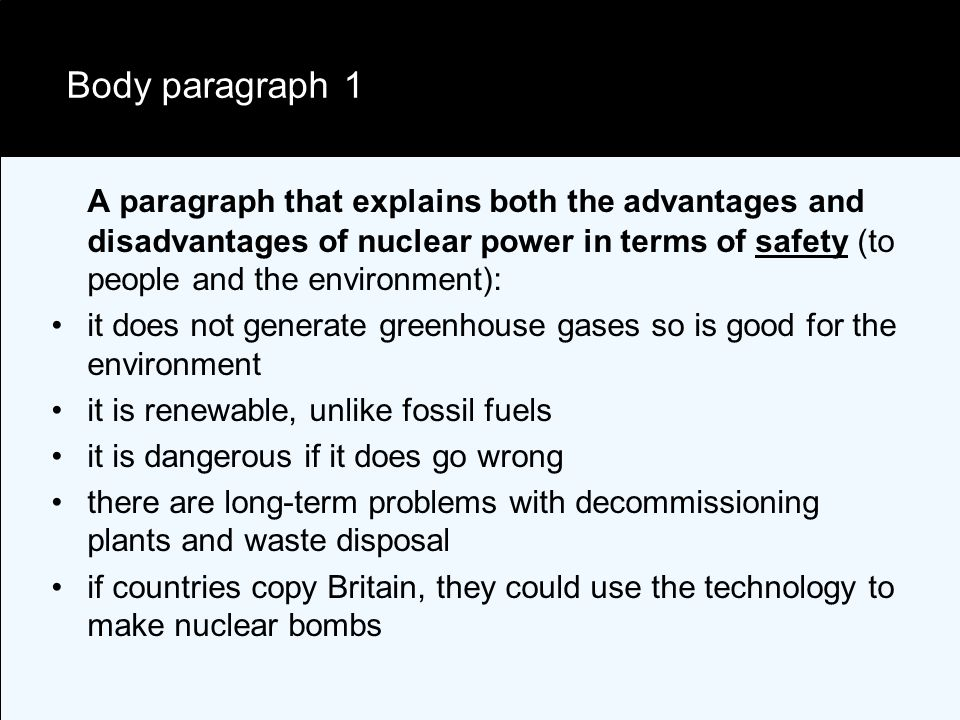 Body paragraph 1 A paragraph that explains both the advantages and disadvantages of nuclear power in terms of safety (to people and the environment): it does not generate greenhouse gases so is good for the environment it is renewable, unlike fossil fuels it is dangerous if it does go wrong there are long-term problems with decommissioning plants and waste disposal if countries copy Britain, they could use the technology to make nuclear bombs