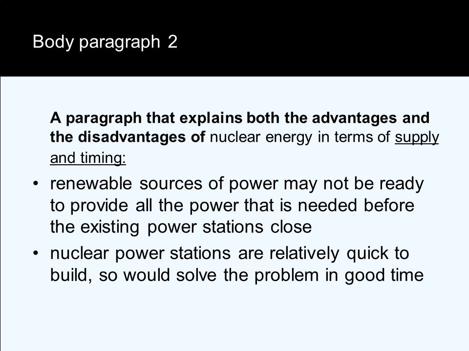 Body paragraph 2 A paragraph that explains both the advantages and the disadvantages of nuclear energy in terms of supply and timing: renewable sources of power may not be ready to provide all the power that is needed before the existing power stations close nuclear power stations are relatively quick to build, so would solve the problem in good time