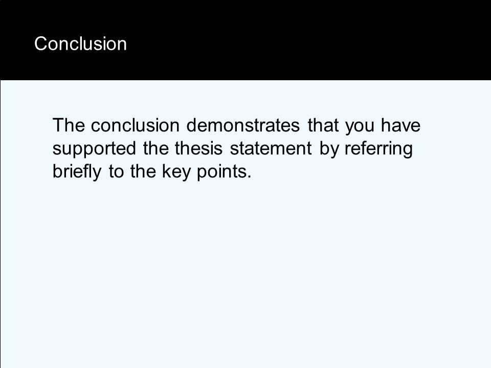 Conclusion The conclusion demonstrates that you have supported the thesis statement by referring briefly to the key points.