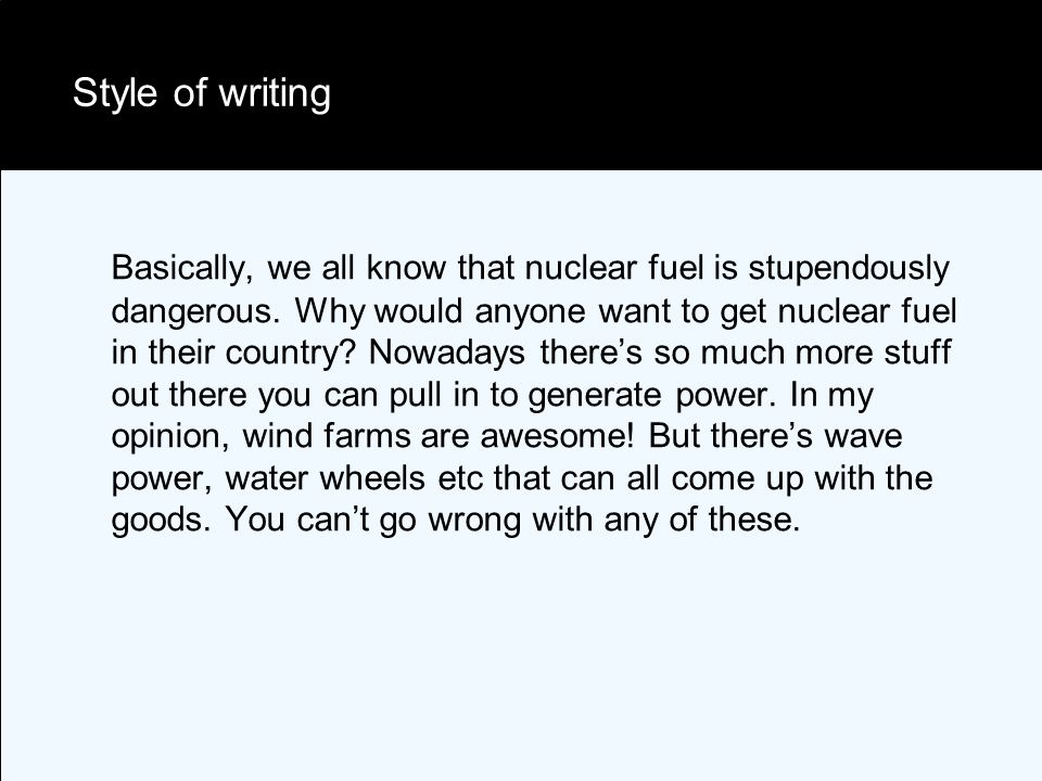 Style of writing Basically, we all know that nuclear fuel is stupendously dangerous.