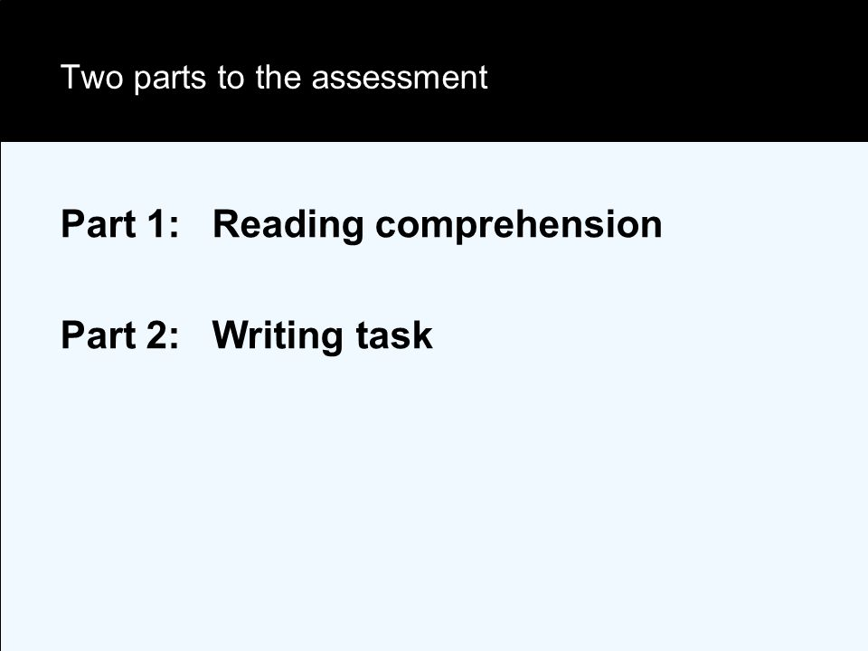 Two parts to the assessment Part 1: Reading comprehension Part 2: Writing task