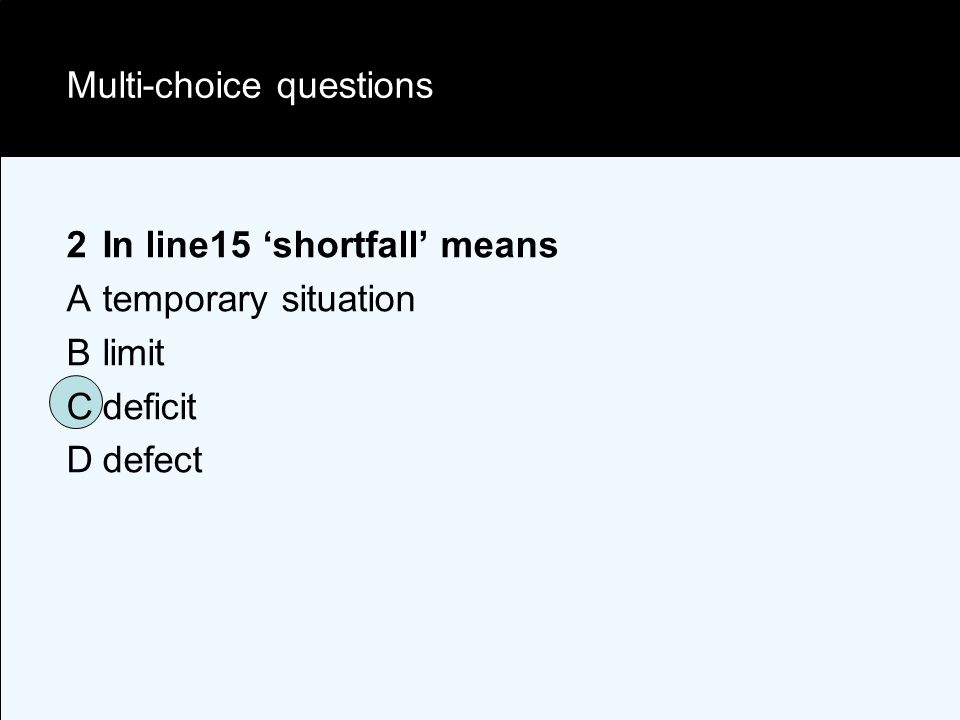Multi-choice questions 2In line15 'shortfall' means Atemporary situation Blimit Cdeficit Ddefect