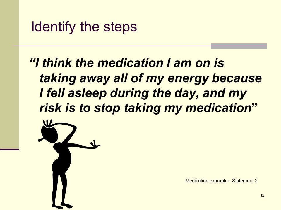 "12 Identify the steps ""I think the medication I am on is taking away all of my energy because I fell asleep during the day, and my risk is to stop tak"