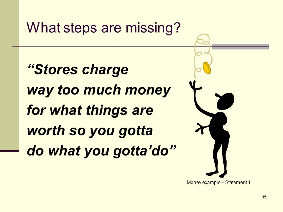 "15 What steps are missing? ""Stores charge way too much money for what things are worth so you gotta do what you gotta'do"" Money example – Statement 1"