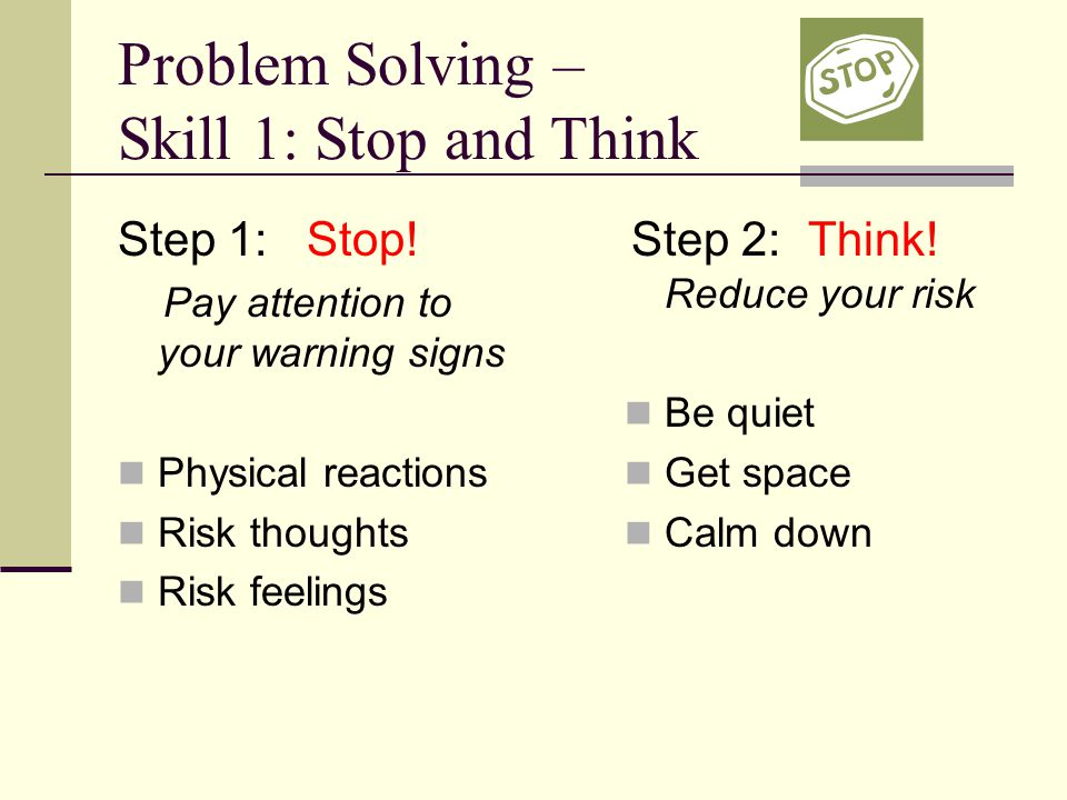 Problem Solving – Skill 1: Stop and Think Step 1: Stop! Pay attention to your warning signs Physical reactions Risk thoughts Risk feelings Step 2: Thi