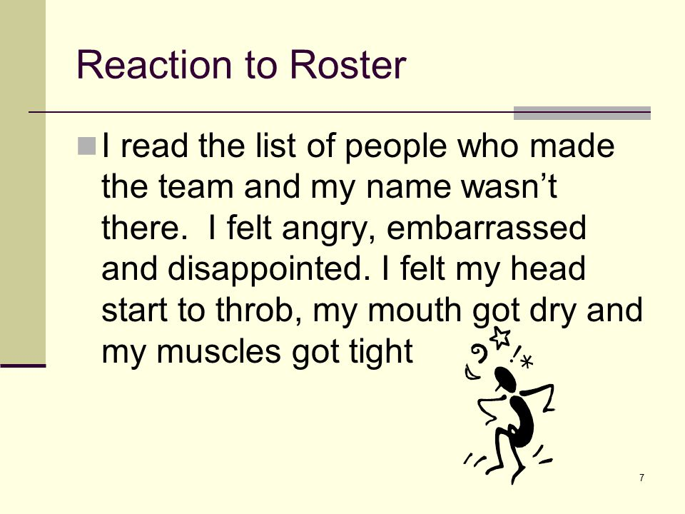 7 Reaction to Roster I read the list of people who made the team and my name wasn't there. I felt angry, embarrassed and disappointed. I felt my head