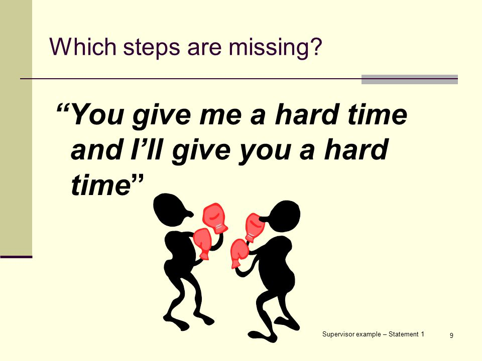 "9 Which steps are missing? ""You give me a hard time and I'll give you a hard time"" Supervisor example – Statement 1"