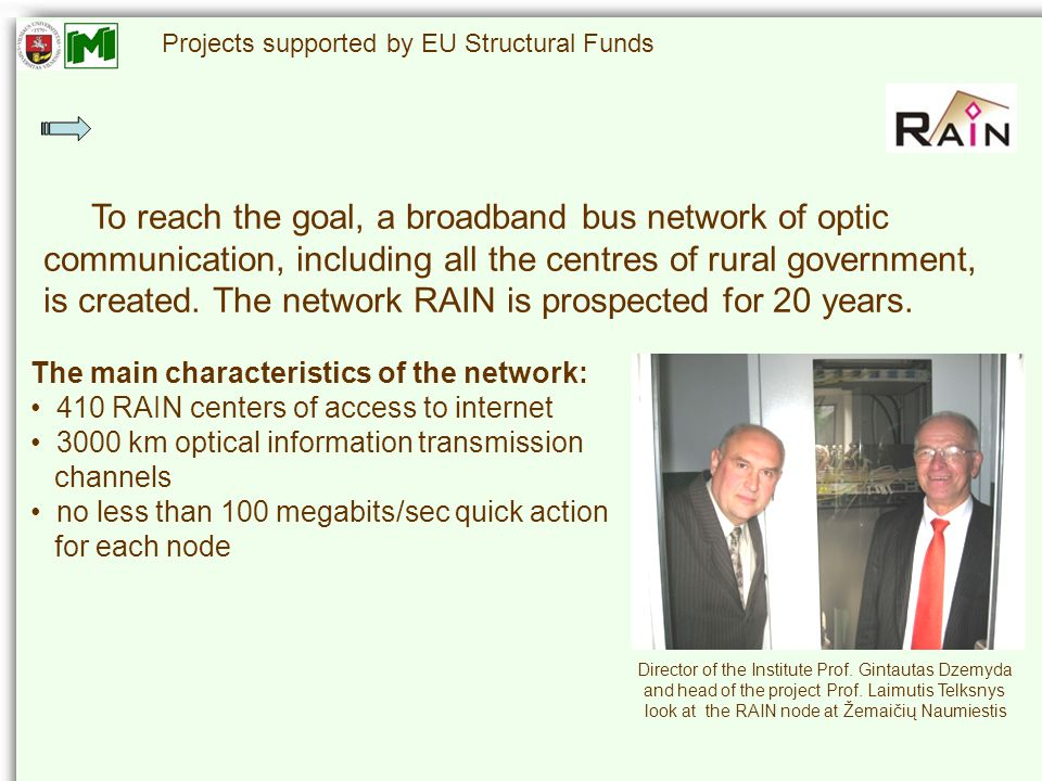 Projects supported by EU Structural Funds The main characteristics of the network: 410 RAIN centers of access to internet 3000 km optical information transmission channels no less than 100 megabits/sec quick action for each node To reach the goal, a broadband bus network of optic communication, including all the centres of rural government, is created.